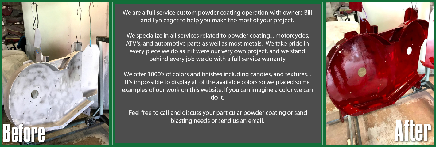 We specialize in all services related to powder coating... motorcycles, ATV's, and automotive parts as well as most metals